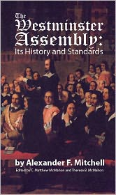 C. Matthew McMahon (Editor), Therese B. McMahon (Editor) Alexander F. Mitchell - The Westminster Assembly: Its History and Standards