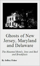 Jeffrey Fisher - Ghosts of New Jersey, Maryland and Delaware: The Haunted Hotels, Inns and Bed and Breakfasts