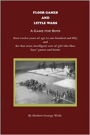 Herbert Wells - Floor Games and Little Wars (A Game for Boys from twelve years of age to one hundred and fifty and for that more intelligent sor