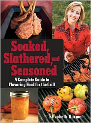 soaked, slathered, and seasoned: a complete guide to flavoring food on the grill and bbq