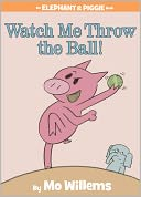 Watch Me Throw the Ball! (Elephant and Piggie Series) by Mo Willems: Book Cover