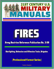 Progressive Management - 21st Century U.S. Military Manuals: Fires - Army Doctrine Reference Publication No. 3-09, Warfighting, Defensive and Offensive T