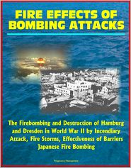 Progressive Management - Fire Effects of Bombing Attacks: The Firebombing and Destruction of Hamburg and Dresden in World War II by Incendiary Attack, Fi