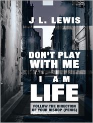 J L. Lewis - Don't Play with Me, I Am LIFE
