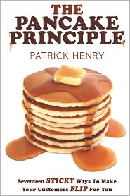 Patrick Henry - The Pancake Principle: Seventeen Sticky Ways To Make Your Customers flip for you