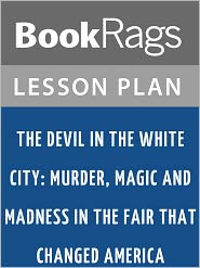 BookRags - The Devil in the White City: Murder, Magic and Madness in the Fair That Changed America Lesson Plans