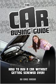 Greg Mason - The Car Buying Guide: How to Buy a Car Without Getting SCREWED OVER!