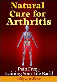 Ashley K. Willington - Natural Cure for Arthritis: Pain Free: Gaining Your Life Back!
