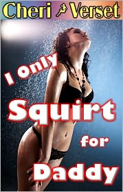 Cheri Verset - I Only Squirt for Daddy (sex father squirting daughter erotica)