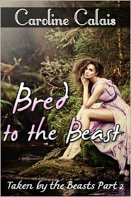 Caroline Calais - Bred to the Beast (Taken by the Beast Part 2) (Beast Monster Erotica Erotic Romance)