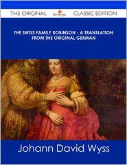 Johann David Wyss - The Swiss Family Robinson - A Translation from the Original German - The Original Classic Edition