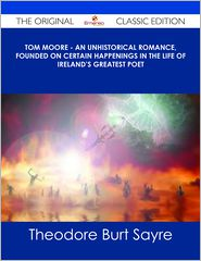 Theodore Burt Sayre - Tom Moore - An Unhistorical Romance, Founded on Certain Happenings in the Life of Ireland's Greatest Poet - The Original Classic Edition