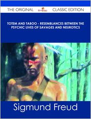Sigmund Freud - Totem and Taboo - Resemblances Between the Psychic Lives of Savages and Neurotics - The Original Classic Edition