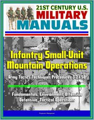Progressive Management - 21st Century U.S. Military Manuals: Infantry Small-Unit Mountain Operations Army Tactics Techniques Procedures 3-21.50 - Fundame