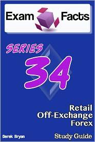 Derek Bryan - Exam Facts: Series 34 Retail Off-Exchange Forex Exam Study Guide