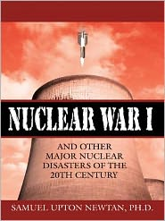 Ph.D. Samuel Upton Newtan - Nuclear War I and Other Major Nuclear Disasters of the 20th Century