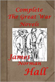 James Norman Hall - Complete James Norman Hall Novels ON THE GREAT WAR - High Adventure A Narrative of Air Fighting in France Kitchener's Mob Advent