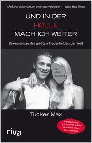 Tucker Max - Und in der Hölle mach ich weiter : Bekenntnisse des größten Frauenhelden der Welt