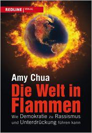 Amy Chua - Die Welt in Flammen : Wie Demokratie zu Rassismus und Unterdrückung führen kann