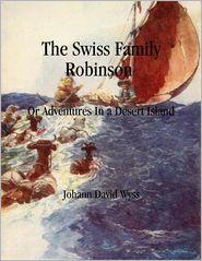 Johann David Wyss - The Swiss Family Robinson: Or Adventures In a Desert Island