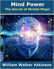 William Walker Atkinson - Mind Power: The Secret of Mental Magic
