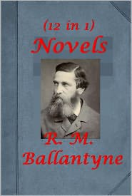 R. M. Ballantyne - R. M. Ballantyne 12 Novels-The Lonely Coral Island Pirate City Rivers of Ice Golden Dream Cannibal Islands Away in the Wildernes