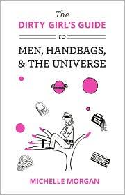 Michelle Morgan - The Dirty Girl's Guide to Men, Handbags, & the Universe
