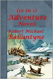 R.M. Ballantyne - R.M. Ballantyne 12 Adventure - Fighting the Flames The Dog Crusoe and his Master Erling the Bold World of Ice Eagle Cliff Hudson