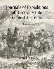 Edward John Eyre - Journals of Expeditions of Discovery Into Central Australia: Illustrated