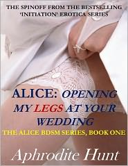Aphrodite Hunt - Alice: Opening my Legs at Your Wedding (BDSM, revenge erotica, multiple partners)