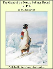 R. M. Ballantyne - The Giant of the North: Pokings Round the Pole