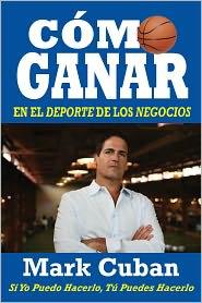 Mark Cuban - Cómo Ganar en el Deporte de los Negocios: Si Yo Puedo Hacerlo, Tú Puedes Hacerlo