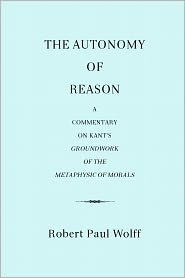 Robert Paul Wolff - The Autonomy of Reason: A Commentary on Kant's Groundwork of the Metaphysic of Morals