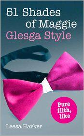 Leesa Harker - 51 Shades of Maggie, Glesga Style: A Glasgow parody of Fifty Shades of Grey