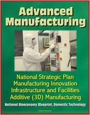 Progressive Management - Advanced Manufacturing: National Strategic Plan, Manufacturing Innovation, Infrastructure and Facilities, Additive (3D) Manufact