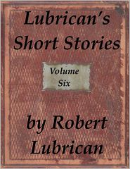 Robert Lubrican - Lubrican's Short Stories: Volume Six