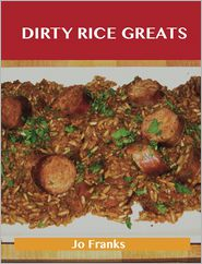 Jo Franks - Dirty Rice Greats: Delicious Dirty Rice Recipes, The Top 34 Dirty Rice Recipes