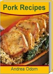 Andrea Odom - Pork Recipes: Quick and Easy Ground Pork Recipes, Spiced Pork Chops, Secrets to Concocting Mouth-Watering Pork Tenderloin Marina