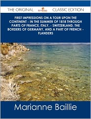 Marianne Baillie - First Impressions on a Tour upon the Continent - In the summer of 1818 through parts of France, Italy, - Switzerland, the borders of Germany, and a part of French - Flanders - The Original Classic Edition