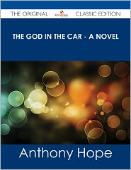 Anthony Hope - The God in the Car - A Novel - The Original Classic Edition
