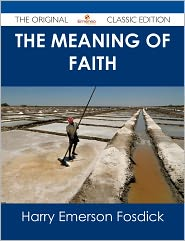 Harry Emerson Fosdick - The Meaning of Faith - The Original Classic Edition