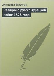 Александр Фомич Вельтман - Реляции о русско-турецкой войне 1828 года