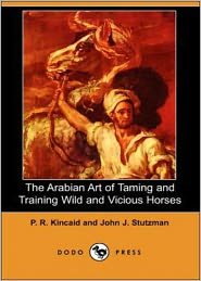 BDP (Editor) - The Arabian Art of Taming and Training Wild and Vicious Horses: A Non-fiction, Instructional, Nature Cassic By P. R. Kincaid! AA