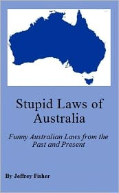 Jeffrey Fisher - Stupid Laws of Australia: Funny Australian Laws from the Past and Present