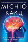 Book Cover Image. Title: The Future of the Mind:  The Scientific Quest to Understand, Enhance, and Empower the Mind, Author: Michio Kaku,�Michio Kaku