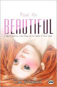 C.M. Stunich - Paint Me Beautiful: a Tale of Anorexia, a Love Story, and the Rebirth of Claire Simone