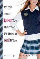 I'd Tell You I Love You, but Then I'd Have to Kill You (Gallagher Girls Series #1)