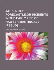 Jack in the Forecastle, or Incidents in the Early Life of