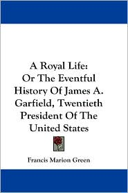Royal Life: Or the Eventful History of James A. Garfield,
