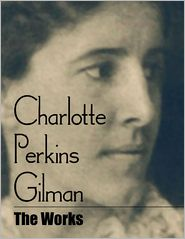 Charlotte Perkins Gilman - Charlotte Perkins Gilman: The Works